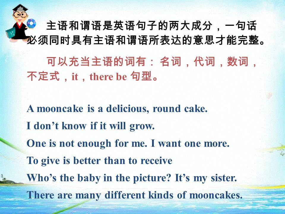 主语和谓语是英语句子的两大成分,一句话 必须同时具有主语和谓语所表达的意思才能完整。 可以充当主语的词有: 名词,代词,数词, 不定式, it , there be 句型。 A mooncake is a delicious, round cake.