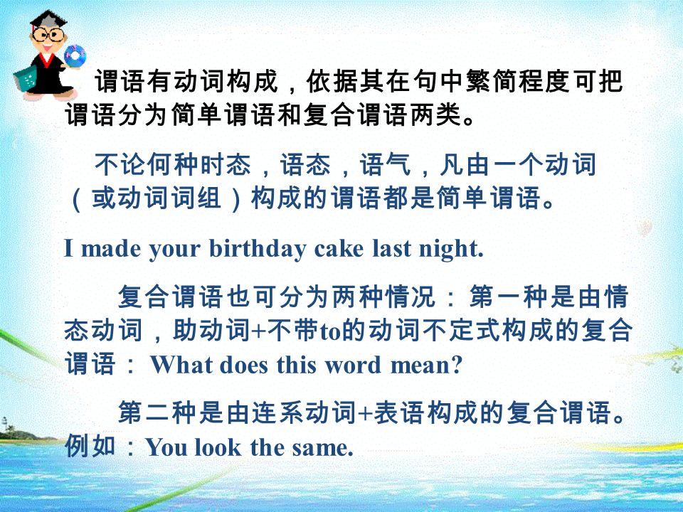 谓语有动词构成,依据其在句中繁简程度可把 谓语分为简单谓语和复合谓语两类。 不论何种时态,语态,语气,凡由一个动词 (或动词词组)构成的谓语都是简单谓语。 I made your birthday cake last night. 复合谓语也可分为两种情况: 第一种是由情 态动词,助动词 + 不带