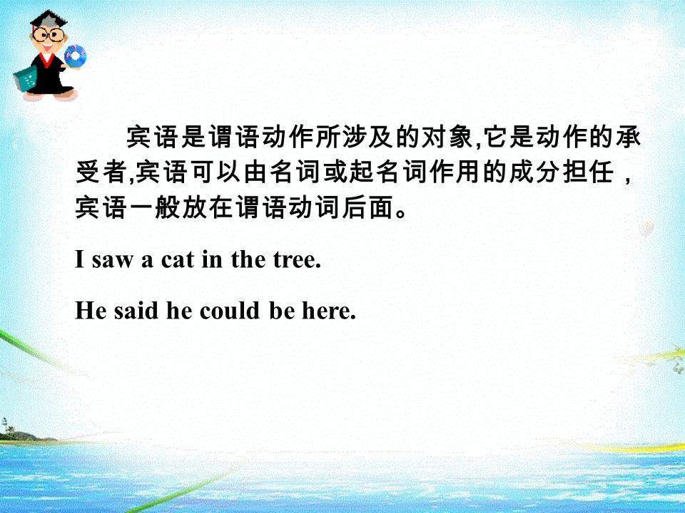 宾语是谓语动作所涉及的对象, 它是动作的承 受者, 宾语可以由名词或起名词作用的成分担任, 宾语一般放在谓语动词后面。 I saw a cat in the tree. He said he could be here.