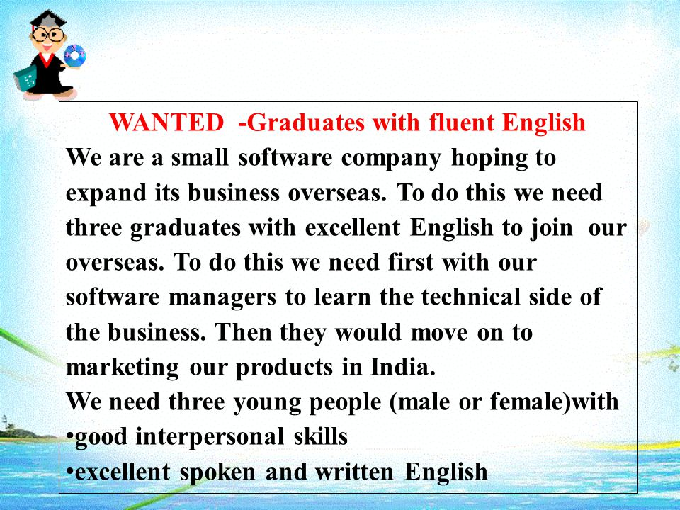WANTED -Graduates with fluent English We are a small software company hoping to expand its business overseas.