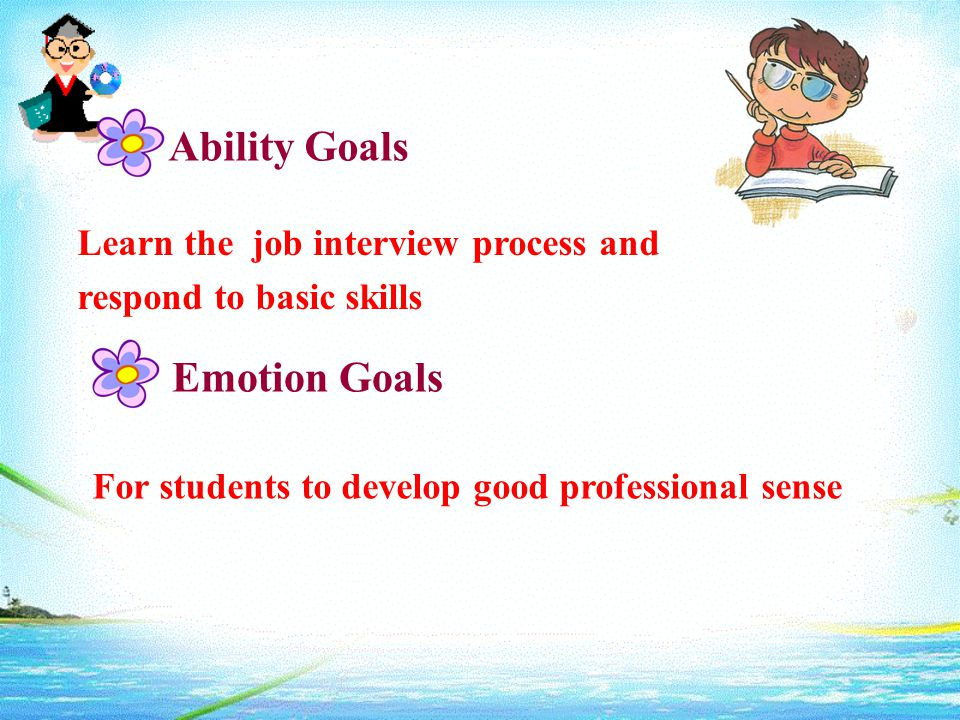Ability Goals Learn the job interview process and respond to basic skills Emotion Goals For students to develop good professional sense