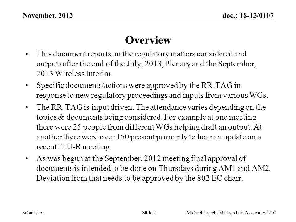 doc.: 18-13/0107 Submission November, 2013 Michael Lynch, MJ Lynch & Associates LLCSlide 2 Overview This document reports on the regulatory matters considered and outputs after the end of the July, 2013, Plenary and the September, 2013 Wireless Interim.