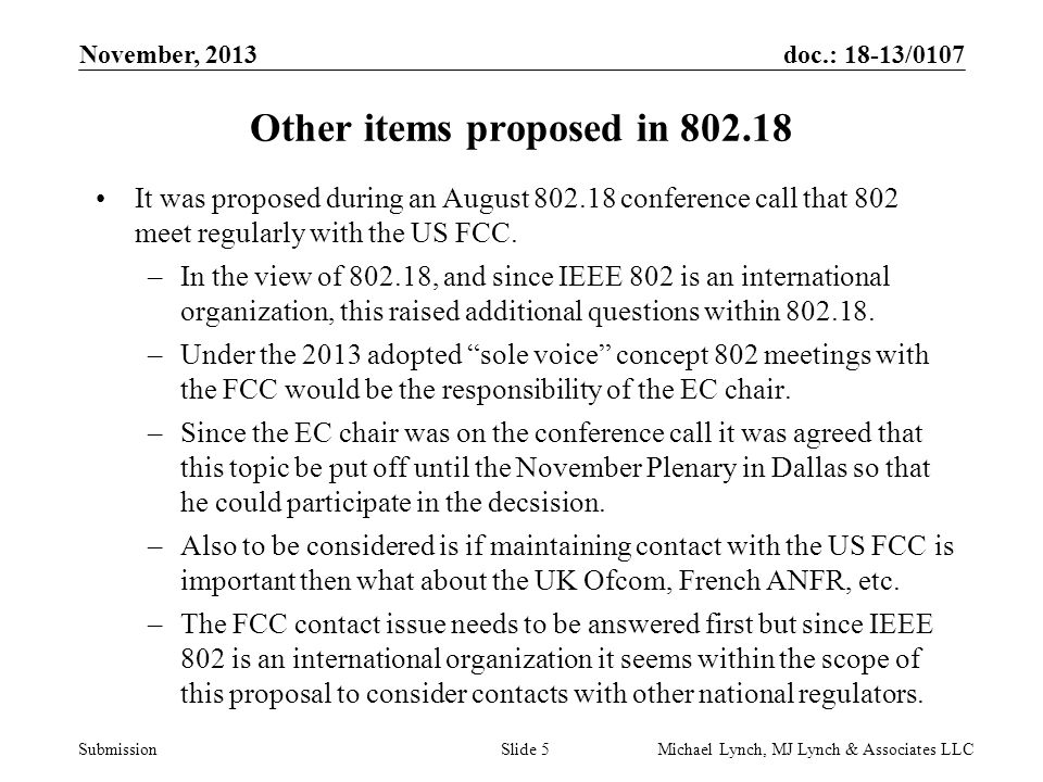 doc.: 18-13/0107 Submission November, 2013 Michael Lynch, MJ Lynch & Associates LLCSlide 6 An additional ITU-R related items IEEE 802 has been contributing to developing a report or recommendation in response to ITU-R WP1A Question ITU-R 236/1.