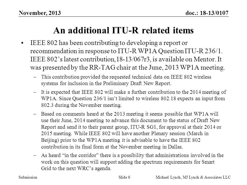 doc.: 18-13/0107 Submission November, 2013 Michael Lynch, MJ Lynch & Associates LLCSlide 6 An additional ITU-R related items IEEE 802 has been contrib