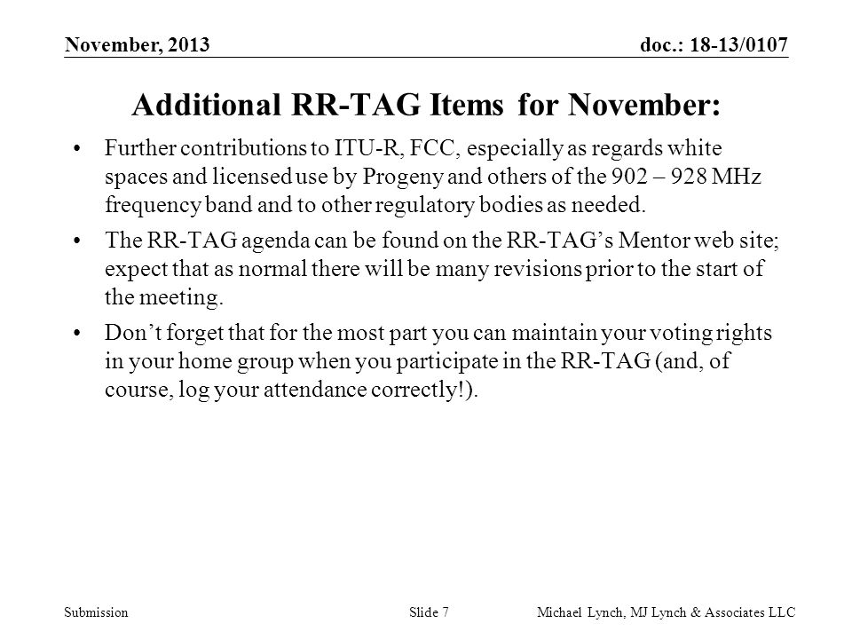 doc.: 18-13/0107 Submission November, 2013 Michael Lynch, MJ Lynch & Associates LLCSlide 7 Additional RR-TAG Items for November: Further contributions to ITU-R, FCC, especially as regards white spaces and licensed use by Progeny and others of the 902 – 928 MHz frequency band and to other regulatory bodies as needed.
