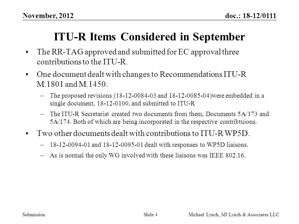 doc.: 18-12/0111 Submission November, 2012 Michael Lynch, MJ Lynch & Associates LLCSlide 4 ITU-R Items Considered in September The RR-TAG approved and submitted for EC approval three contributions to the ITU-R.