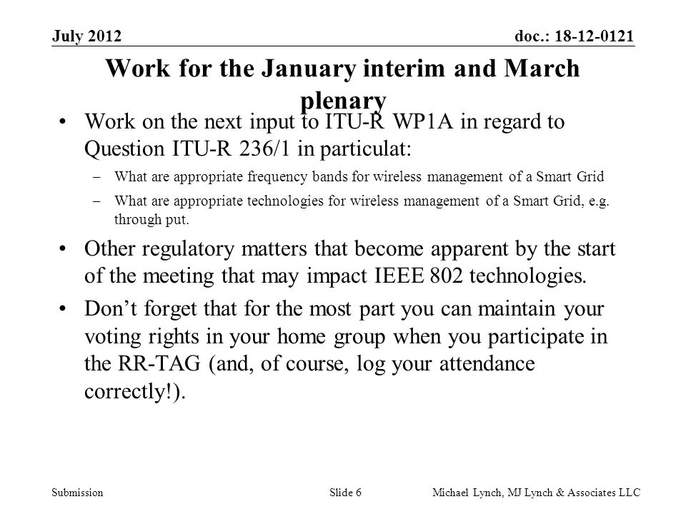 doc.: 18-12-0121 Submission July 2012 Michael Lynch, MJ Lynch & Associates LLCSlide 6 Work for the January interim and March plenary Work on the next input to ITU-R WP1A in regard to Question ITU-R 236/1 in particulat: –What are appropriate frequency bands for wireless management of a Smart Grid –What are appropriate technologies for wireless management of a Smart Grid, e.g.