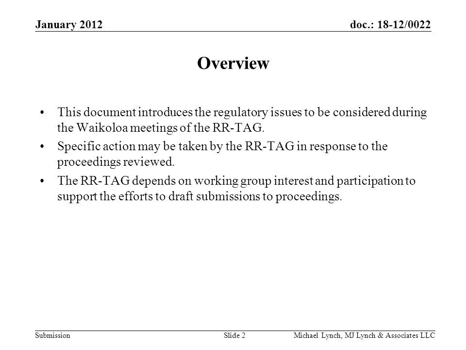 doc.: 18-12/0022 Submission January 2012 Michael Lynch, MJ Lynch & Associates LLCSlide 2 Overview This document introduces the regulatory issues to be considered during the Waikoloa meetings of the RR-TAG.