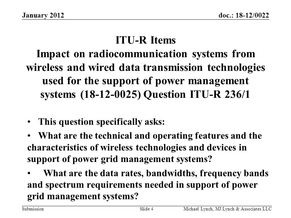 doc.: 18-12/0022 Submission ITU-R Items Impact on radiocommunication systems from wireless and wired data transmission technologies used for the support of power management systems (18-12-0025) Question ITU-R 236/1 This question specifically asks: What are the technical and operating features and the characteristics of wireless technologies and devices in support of power grid management systems.