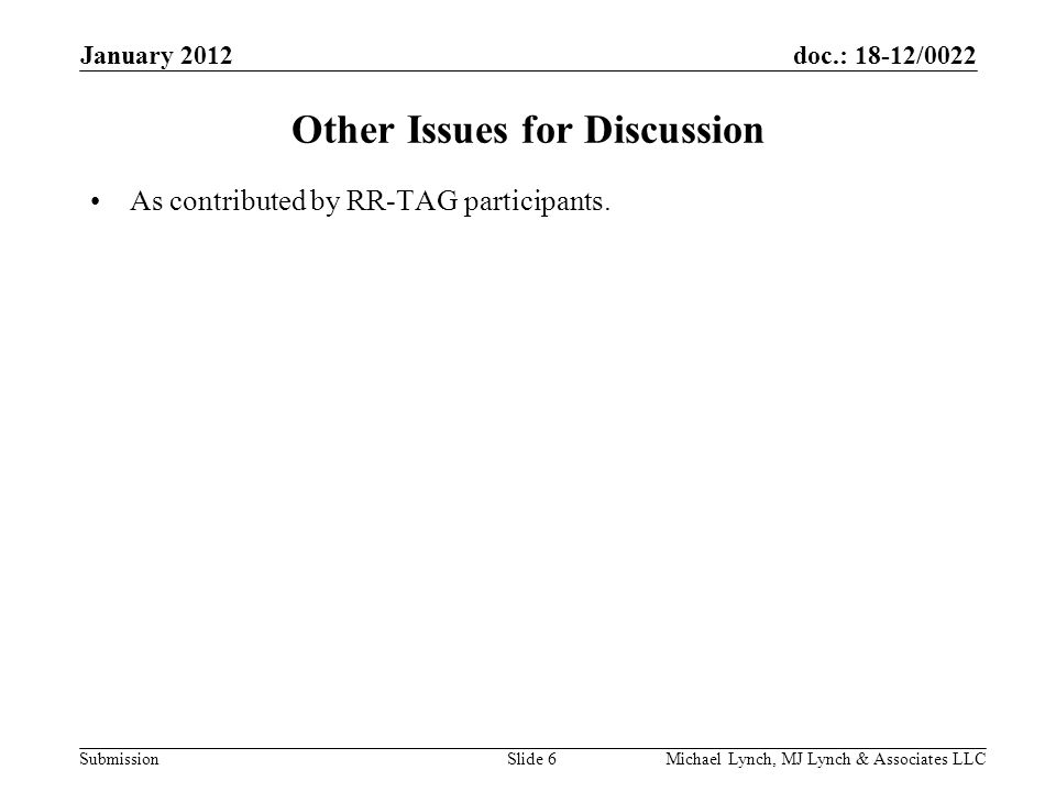 doc.: 18-12/0022 Submission January 2012 Michael Lynch, MJ Lynch & Associates LLCSlide 6 Other Issues for Discussion As contributed by RR-TAG participants.