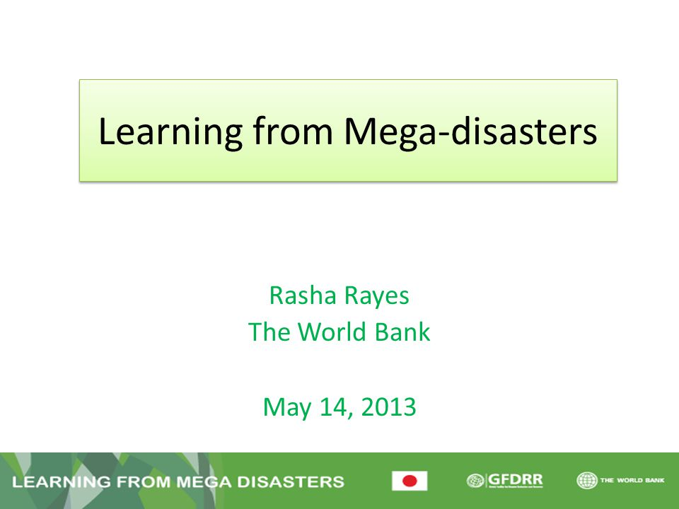 Learning from Mega-disasters Rasha Rayes The World Bank May 14, 2013 Entebbe, Uganda – April 29-30, 2013
