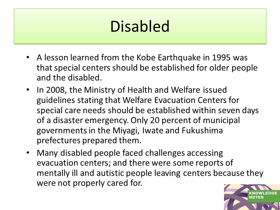 Disabled A lesson learned from the Kobe Earthquake in 1995 was that special centers should be established for older people and the disabled.