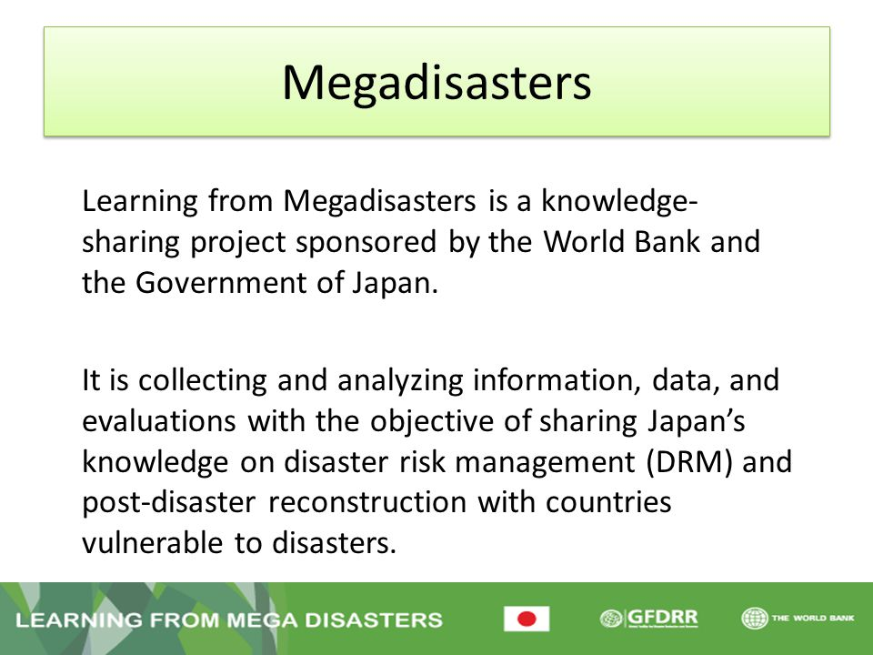 Megadisasters Learning from Megadisasters is a knowledge- sharing project sponsored by the World Bank and the Government of Japan. It is collecting an