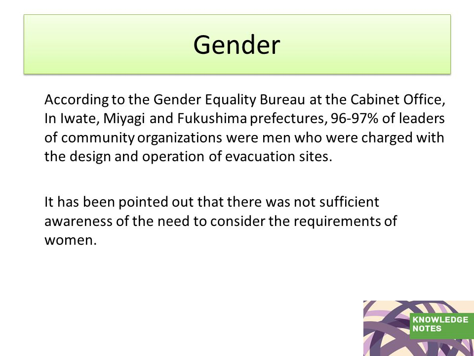 Gender According to the Gender Equality Bureau at the Cabinet Office, In Iwate, Miyagi and Fukushima prefectures, 96-97% of leaders of community organizations were men who were charged with the design and operation of evacuation sites.