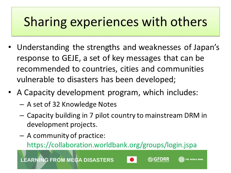 Sharing experiences with others Understanding the strengths and weaknesses of Japan's response to GEJE, a set of key messages that can be recommended to countries, cities and communities vulnerable to disasters has been developed; A Capacity development program, which includes: – A set of 32 Knowledge Notes – Capacity building in 7 pilot country to mainstream DRM in development projects.