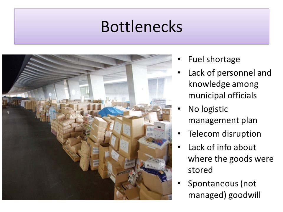 Bottlenecks Fuel shortage Lack of personnel and knowledge among municipal officials No logistic management plan Telecom disruption Lack of info about where the goods were stored Spontaneous (not managed) goodwill