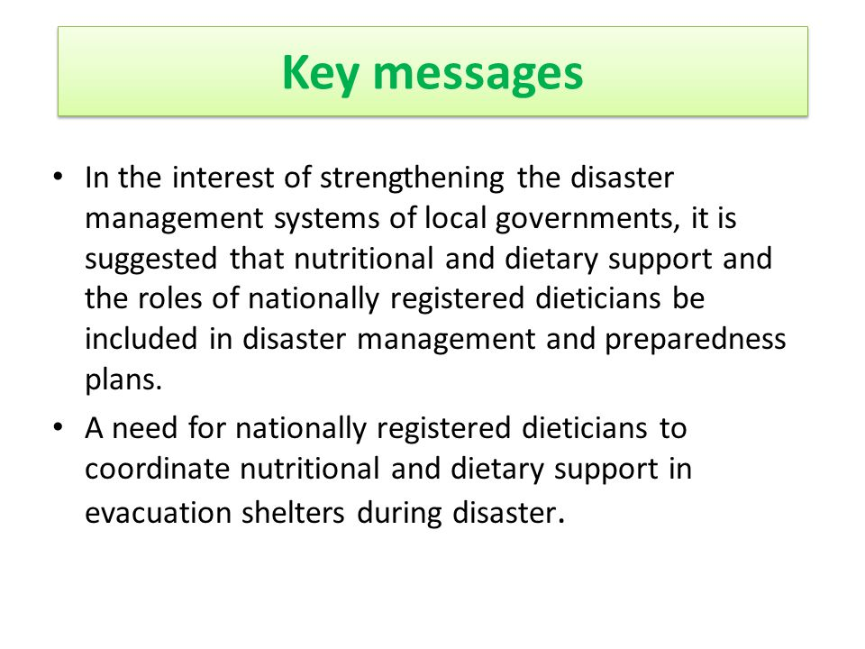 In the interest of strengthening the disaster management systems of local governments, it is suggested that nutritional and dietary support and the roles of nationally registered dieticians be included in disaster management and preparedness plans.