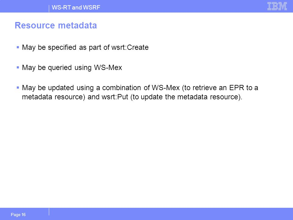 WS-RT and WSRF Page 16 Resource metadata  May be specified as part of wsrt:Create  May be queried using WS-Mex  May be updated using a combination