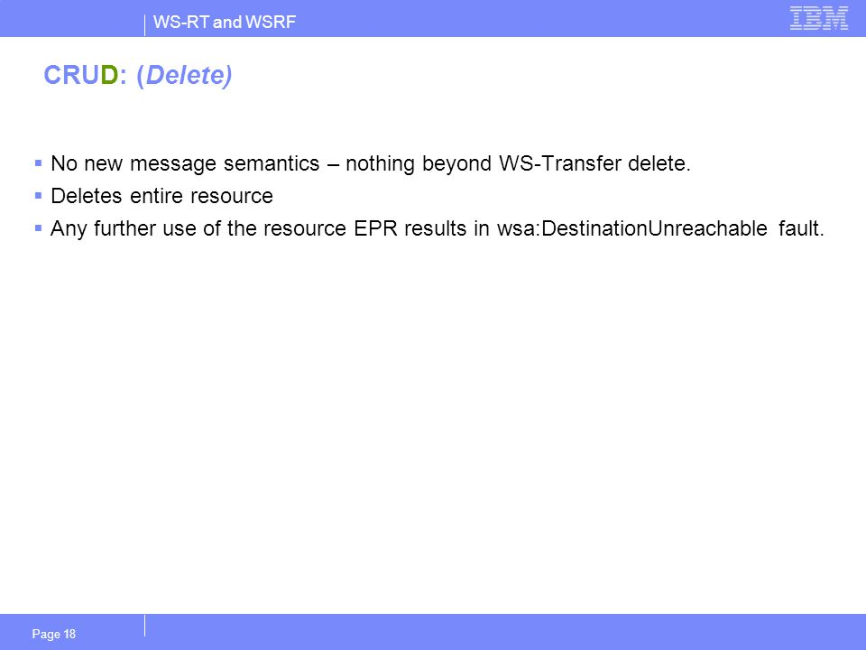 WS-RT and WSRF Page 18 CRUD: (Delete)  No new message semantics – nothing beyond WS-Transfer delete.  Deletes entire resource  Any further use of t