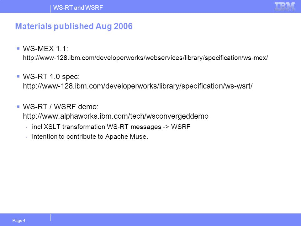 WS-RT and WSRF Page 4 Materials published Aug 2006  WS-MEX 1.1: http://www-128.ibm.com/developerworks/webservices/library/specification/ws-mex/  WS-RT 1.0 spec: http://www-128.ibm.com/developerworks/library/specification/ws-wsrt/  WS-RT / WSRF demo: http://www.alphaworks.ibm.com/tech/wsconvergeddemo - incl XSLT transformation WS-RT messages -> WSRF - intention to contribute to Apache Muse.