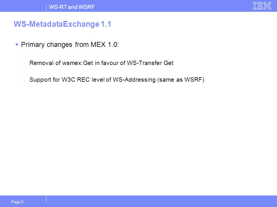 WS-RT and WSRF Page 5 WS-MetadataExchange 1.1  Primary changes from MEX 1.0: - Removal of wsmex:Get in favour of WS-Transfer Get - Support for W3C REC level of WS-Addressing (same as WSRF)