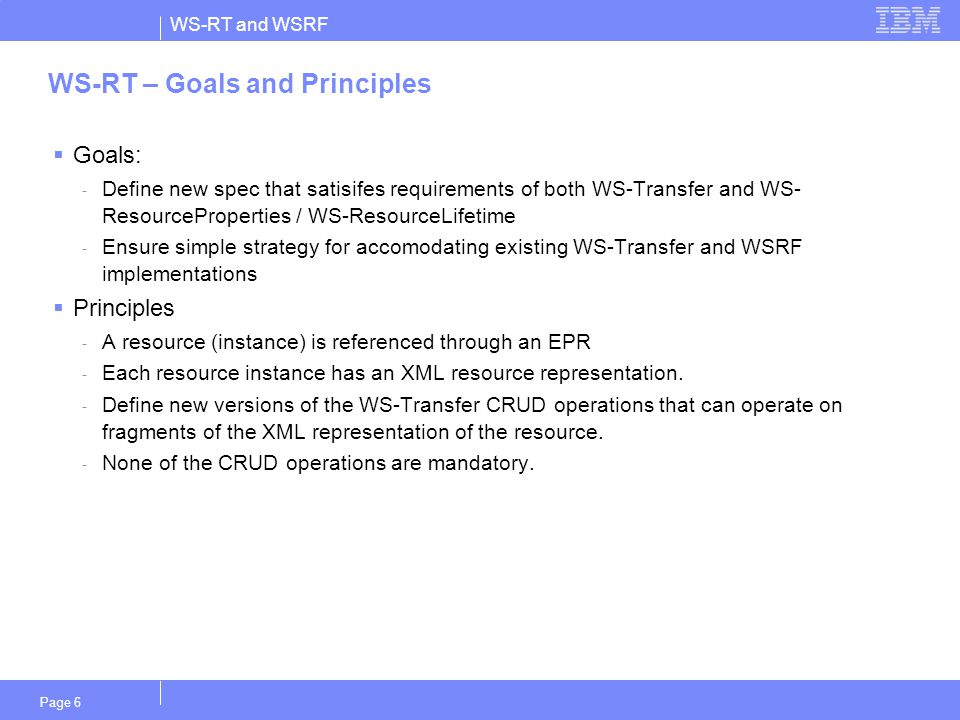 WS-RT and WSRF Page 6 WS-RT – Goals and Principles  Goals: - Define new spec that satisifes requirements of both WS-Transfer and WS- ResourceProperties / WS-ResourceLifetime - Ensure simple strategy for accomodating existing WS-Transfer and WSRF implementations  Principles - A resource (instance) is referenced through an EPR - Each resource instance has an XML resource representation.