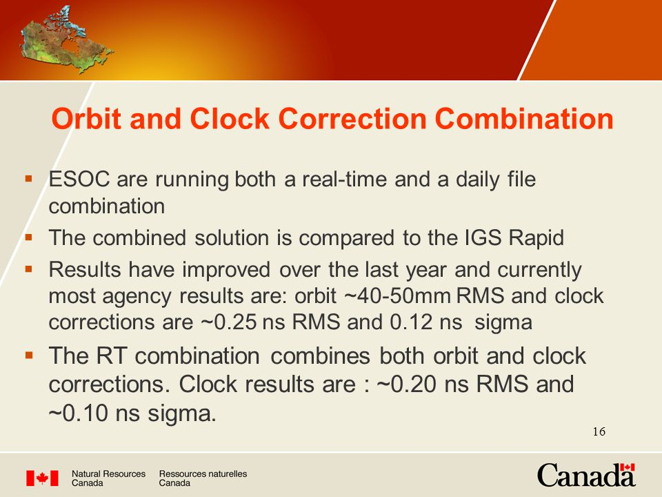 16 Orbit and Clock Correction Combination  ESOC are running both a real-time and a daily file combination  The combined solution is compared to the IGS Rapid  Results have improved over the last year and currently most agency results are: orbit ~40-50mm RMS and clock corrections are ~0.25 ns RMS and 0.12 ns sigma  The RT combination combines both orbit and clock corrections.