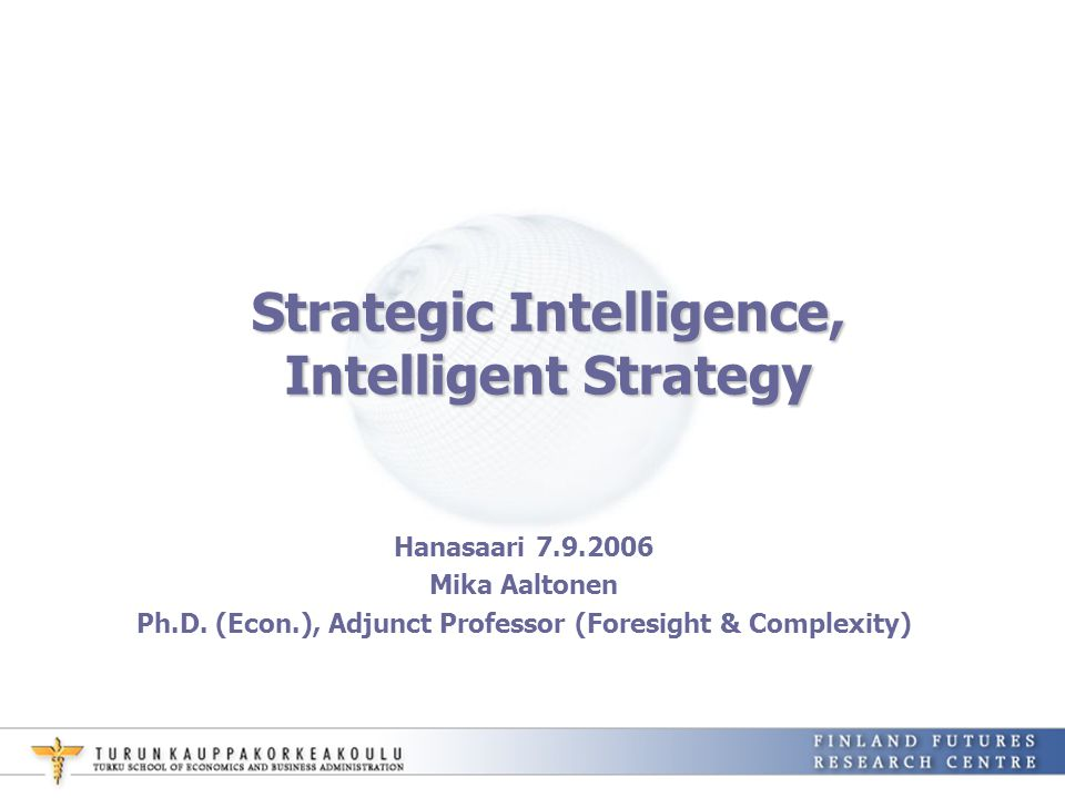 Strategic Intelligence, Intelligent Strategy Hanasaari 7.9.2006 Mika Aaltonen Ph.D. (Econ.), Adjunct Professor (Foresight & Complexity)