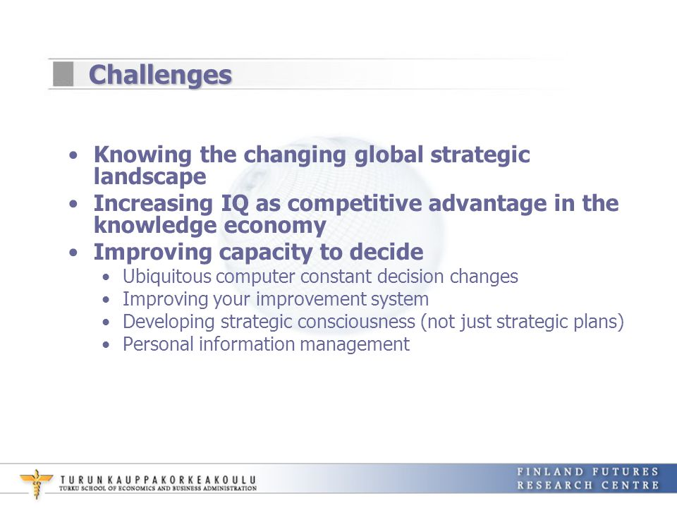 Challenges Knowing the changing global strategic landscape Increasing IQ as competitive advantage in the knowledge economy Improving capacity to decid