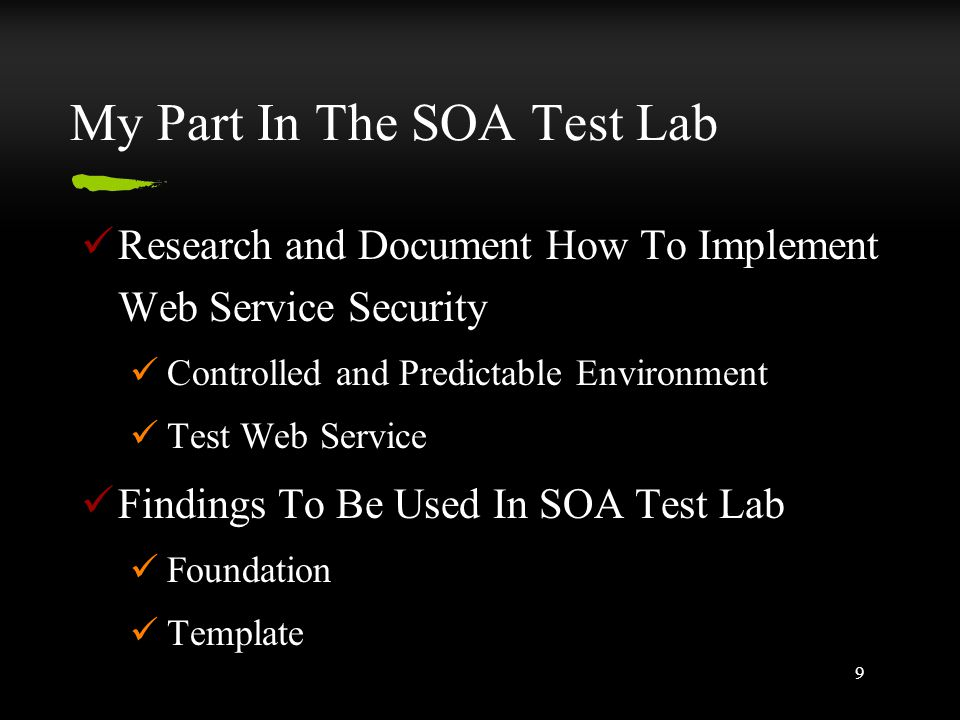9 My Part In The SOA Test Lab Research and Document How To Implement Web Service Security Controlled and Predictable Environment Test Web Service Findings To Be Used In SOA Test Lab Foundation Template