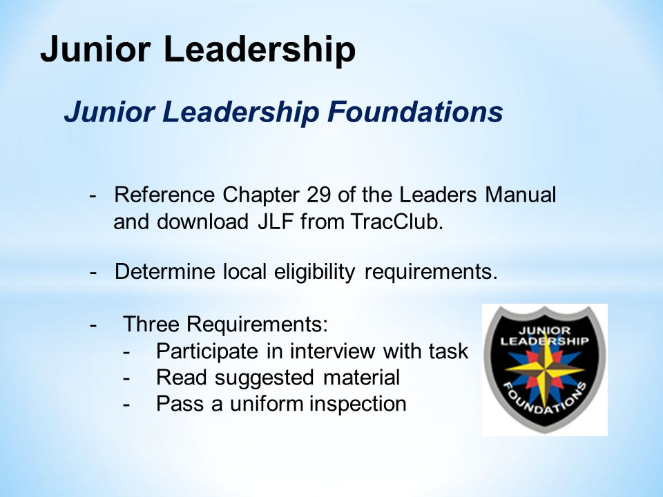 Junior Leadership Junior Leadership Foundations -Three Requirements: -Participate in interview with task -Read suggested material -Pass a uniform inspection -Reference Chapter 29 of the Leaders Manual and download JLF from TracClub.