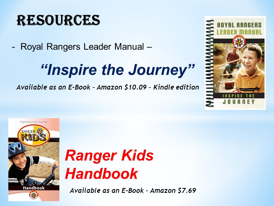RESOURCES -Royal Rangers Leader Manual – Inspire the Journey Available as an E-Book – Amazon $10.09 – Kindle edition Ranger Kids Handbook Available as an E-Book – Amazon $7.69