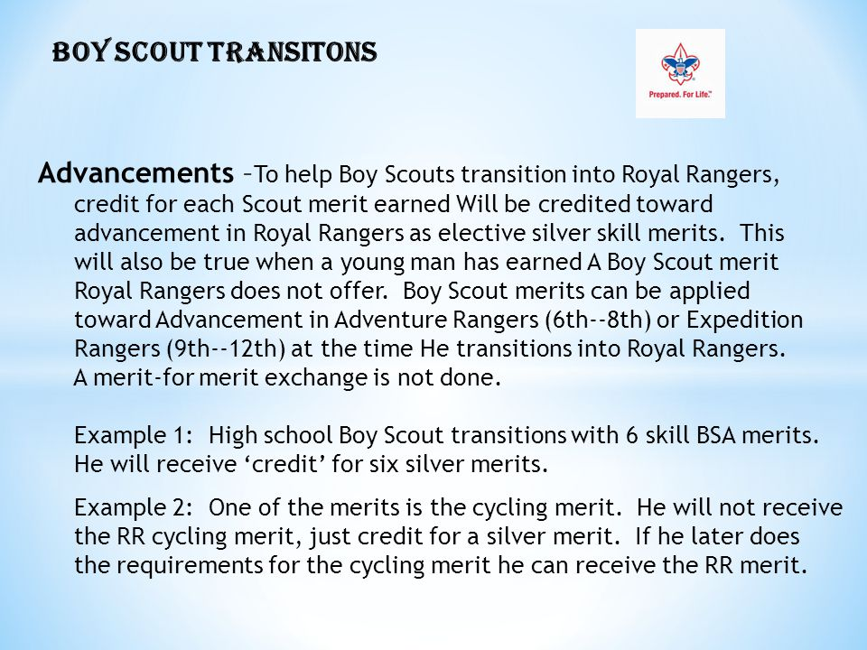 BOY SCOUT TRANSITONS Advancements – To help Boy Scouts transition into Royal Rangers, credit for each Scout merit earned Will be credited toward advancement in Royal Rangers as elective silver skill merits.