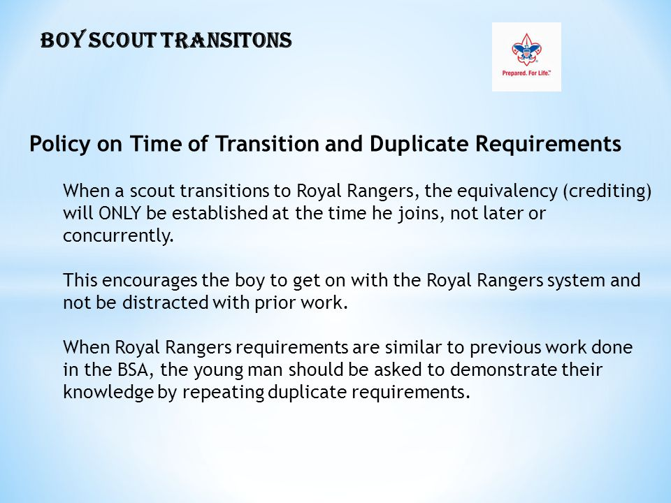 BOY SCOUT TRANSITONS Policy on Time of Transition and Duplicate Requirements When a scout transitions to Royal Rangers, the equivalency (crediting) will ONLY be established at the time he joins, not later or concurrently.