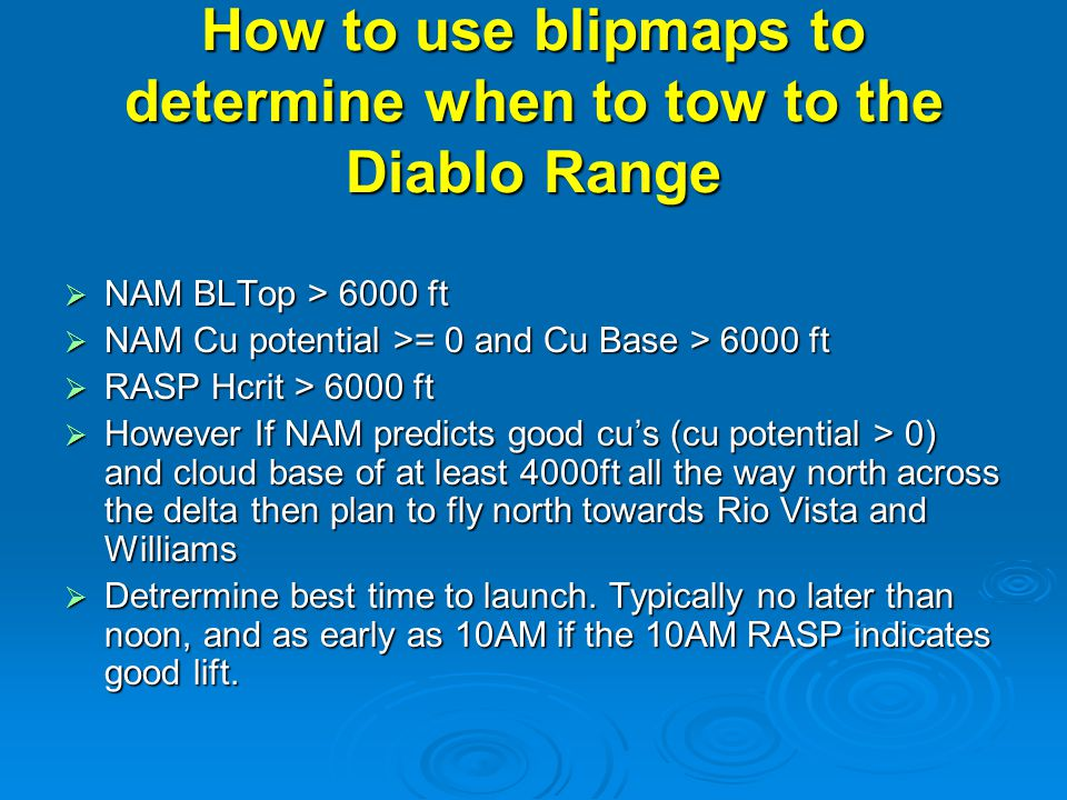 How to use blipmaps to determine when to tow to the Diablo Range  NAM BLTop > 6000 ft  NAM Cu potential >= 0 and Cu Base > 6000 ft  RASP Hcrit > 6000 ft  However If NAM predicts good cu's (cu potential > 0) and cloud base of at least 4000ft all the way north across the delta then plan to fly north towards Rio Vista and Williams  Detrermine best time to launch.