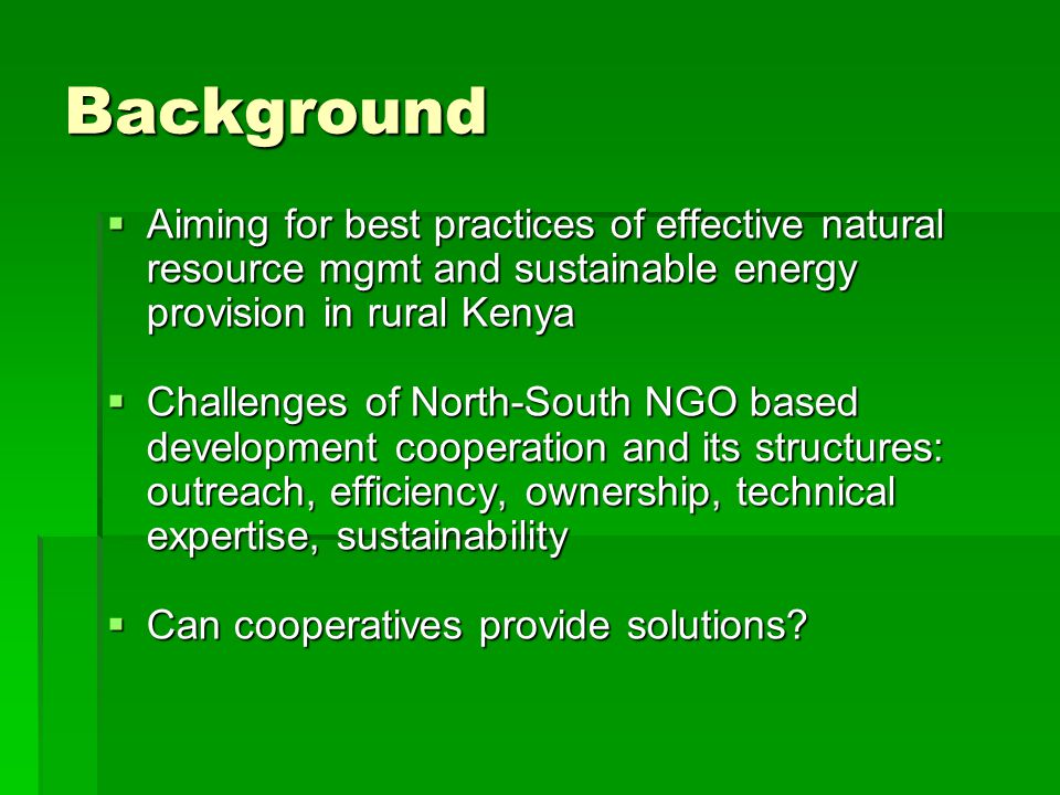 Background  Aiming for best practices of effective natural resource mgmt and sustainable energy provision in rural Kenya  Challenges of North-South NGO based development cooperation and its structures: outreach, efficiency, ownership, technical expertise, sustainability  Can cooperatives provide solutions