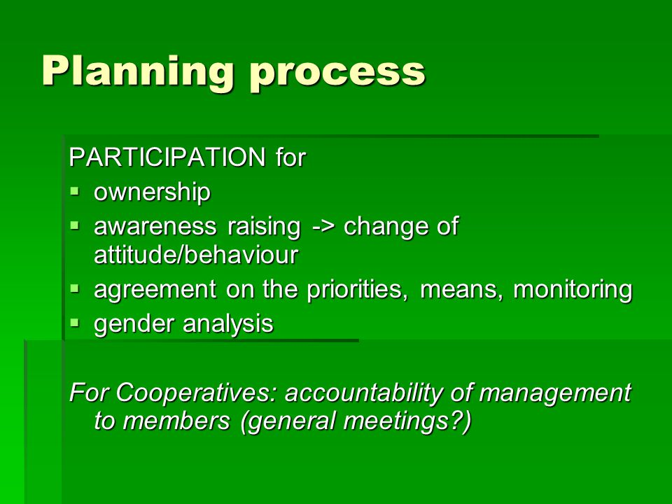 Planning process PARTICIPATION for  ownership  awareness raising -> change of attitude/behaviour  agreement on the priorities, means, monitoring  gender analysis For Cooperatives: accountability of management to members (general meetings )