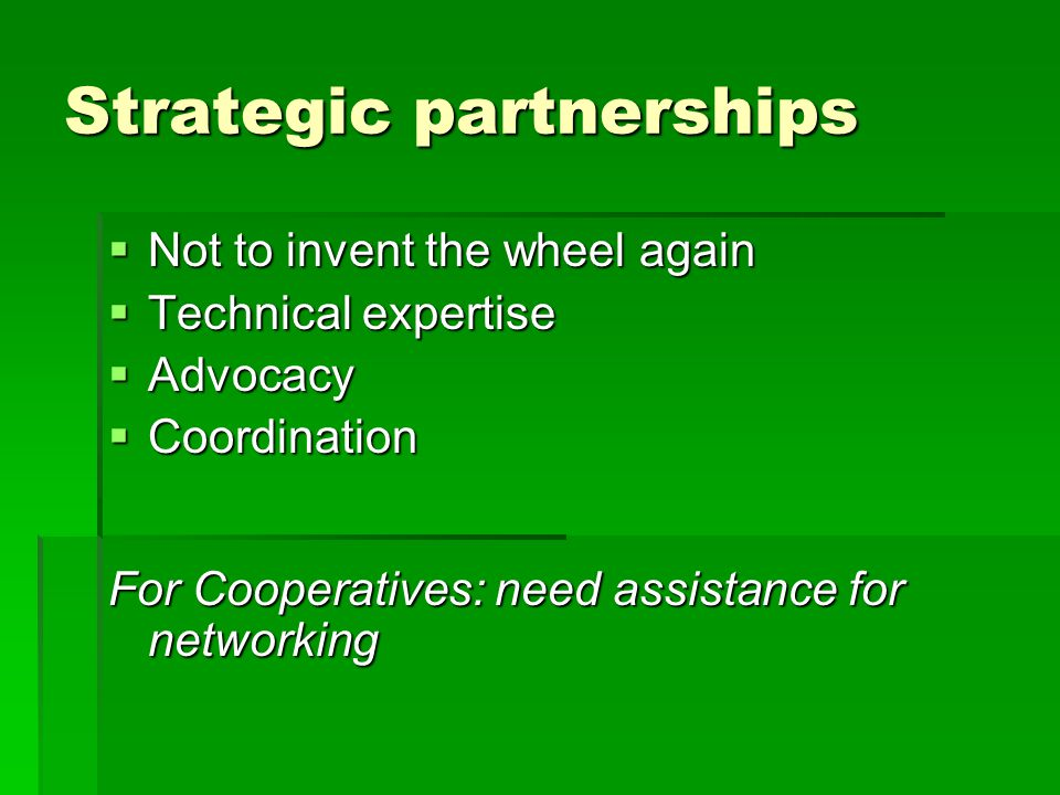 Strategic partnerships  Not to invent the wheel again  Technical expertise  Advocacy  Coordination For Cooperatives: need assistance for networking