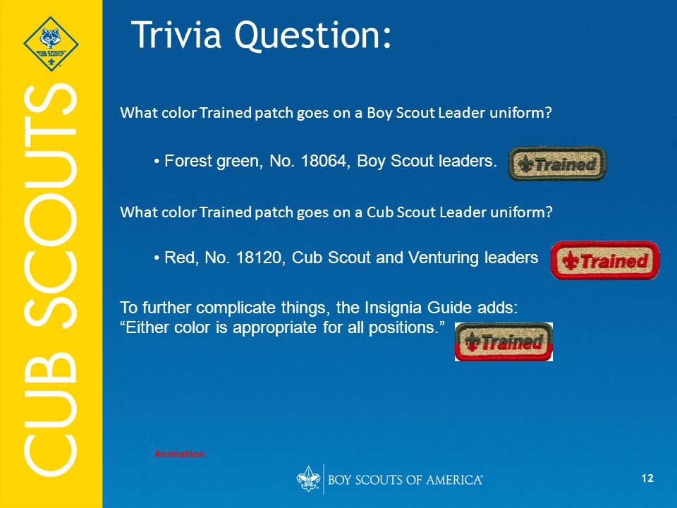 12 Trivia Question: Animation What color Trained patch goes on a Boy Scout Leader uniform.