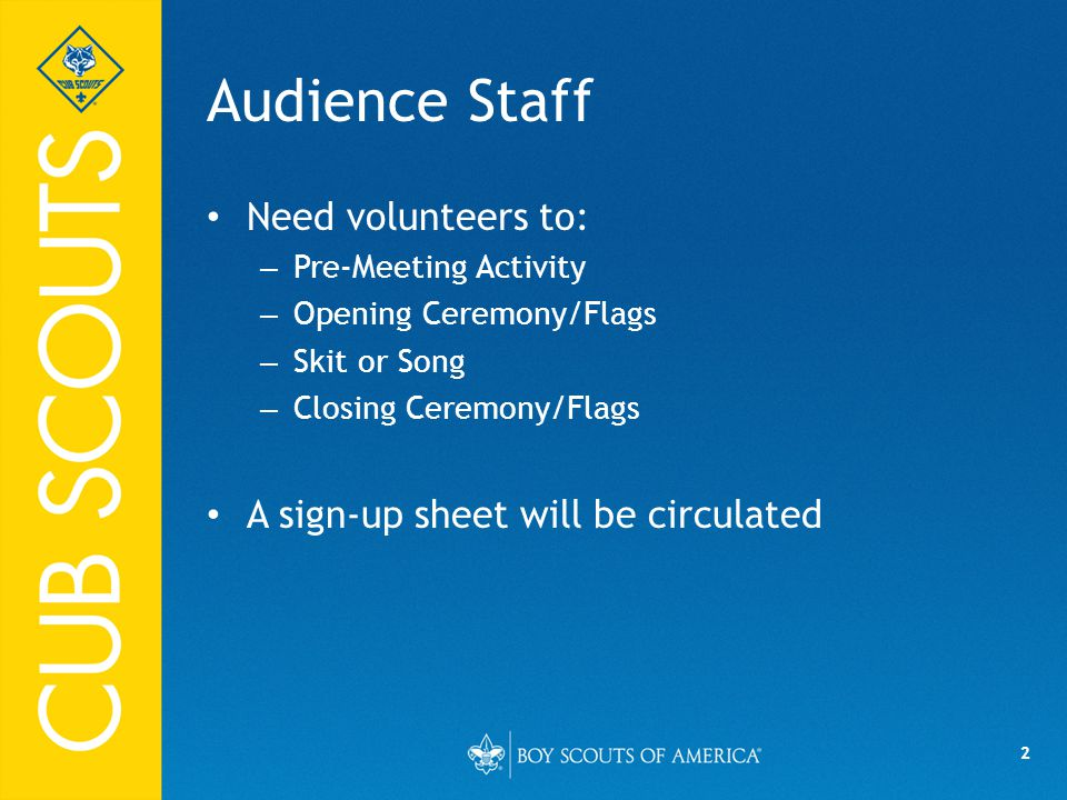 2 Audience Staff Need volunteers to: – Pre-Meeting Activity – Opening Ceremony/Flags – Skit or Song – Closing Ceremony/Flags A sign-up sheet will be circulated