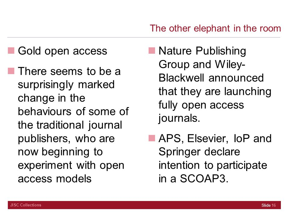 JISC Collections The other elephant in the room Gold open access There seems to be a surprisingly marked change in the behaviours of some of the traditional journal publishers, who are now beginning to experiment with open access models Nature Publishing Group and Wiley- Blackwell announced that they are launching fully open access journals.