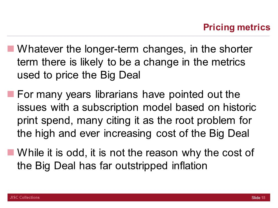 JISC Collections Pricing metrics Whatever the longer-term changes, in the shorter term there is likely to be a change in the metrics used to price the Big Deal For many years librarians have pointed out the issues with a subscription model based on historic print spend, many citing it as the root problem for the high and ever increasing cost of the Big Deal While it is odd, it is not the reason why the cost of the Big Deal has far outstripped inflation Slide 18