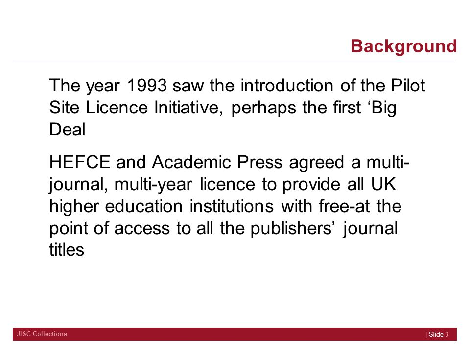JISC Collections Background | Slide 3 The year 1993 saw the introduction of the Pilot Site Licence Initiative, perhaps the first 'Big Deal HEFCE and Academic Press agreed a multi- journal, multi-year licence to provide all UK higher education institutions with free-at the point of access to all the publishers' journal titles