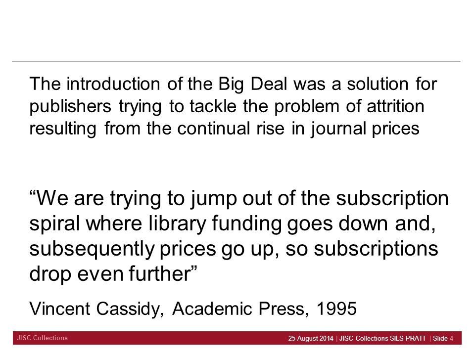 JISC Collections The introduction of the Big Deal was a solution for publishers trying to tackle the problem of attrition resulting from the continual rise in journal prices We are trying to jump out of the subscription spiral where library funding goes down and, subsequently prices go up, so subscriptions drop even further Vincent Cassidy, Academic Press, 1995 25 August 2014 | JISC Collections SILS-PRATT | Slide 4