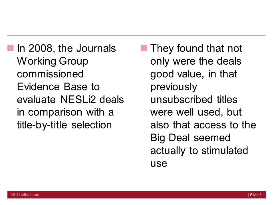 JISC Collections In 2008, the Journals Working Group commissioned Evidence Base to evaluate NESLi2 deals in comparison with a title-by-title selection They found that not only were the deals good value, in that previously unsubscribed titles were well used, but also that access to the Big Deal seemed actually to stimulated use | Slide 8