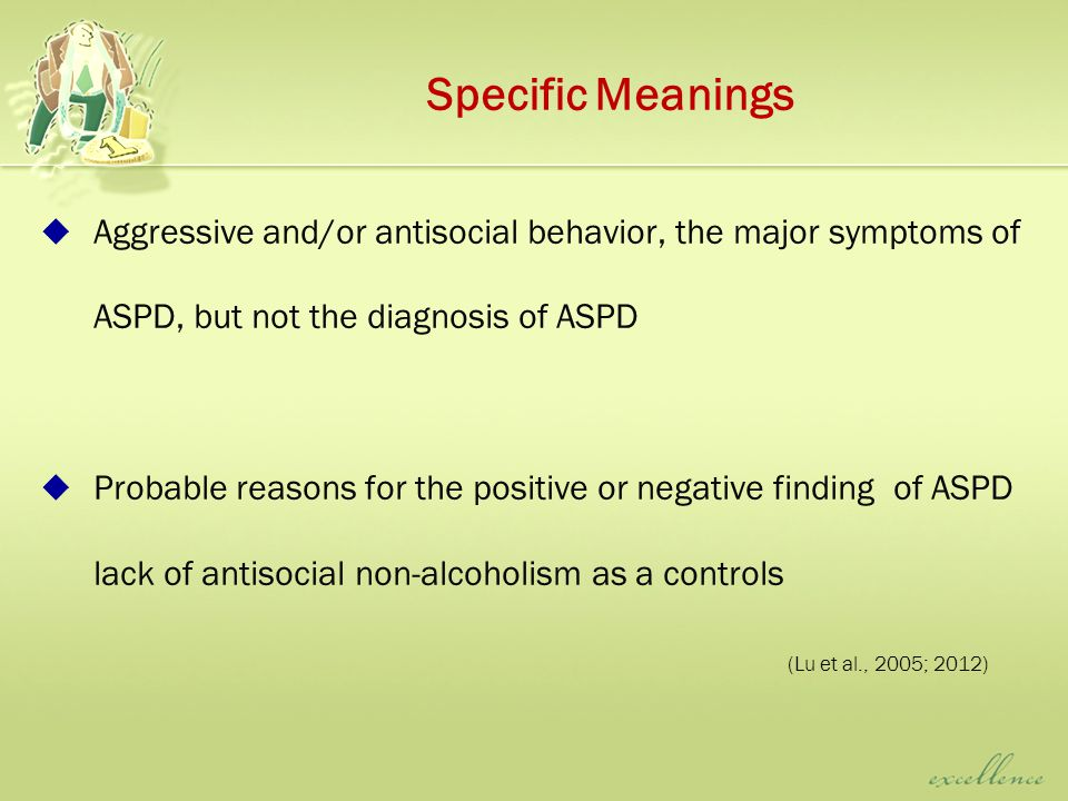 Specific Meanings  Aggressive and/or antisocial behavior, the major symptoms of ASPD, but not the diagnosis of ASPD  Probable reasons for the positive or negative finding of ASPD lack of antisocial non-alcoholism as a controls (Lu et al., 2005; 2012)