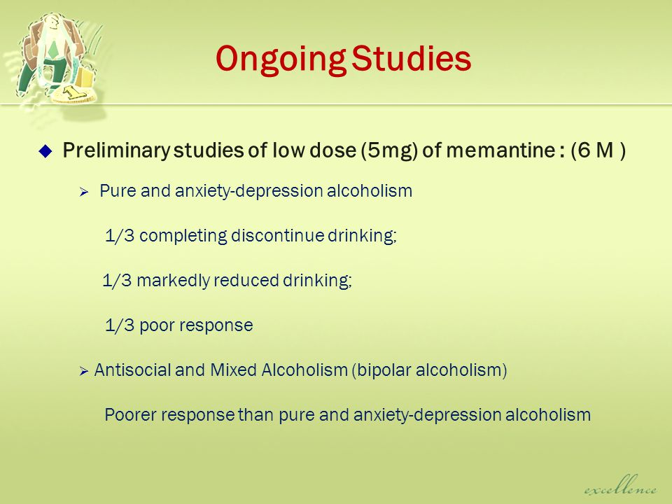 Ongoing Studies  Preliminary studies of low dose (5mg) of memantine : (6 M )  Pure and anxiety-depression alcoholism 1/3 completing discontinue drinking; 1/3 markedly reduced drinking; 1/3 poor response  Antisocial and Mixed Alcoholism (bipolar alcoholism) Poorer response than pure and anxiety-depression alcoholism