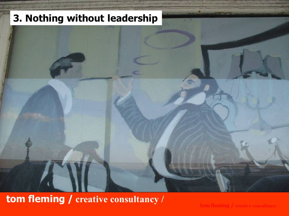 tom fleming / creative consultancy / 3. Nothing without leadership