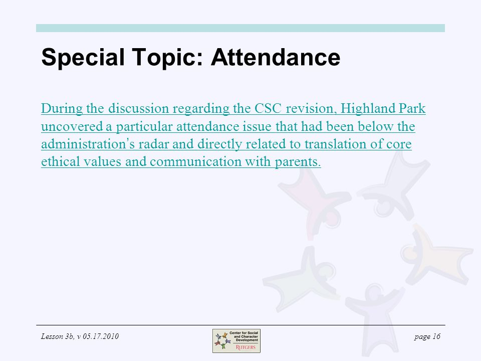 Lesson 3b, v 05.17.2010page 16 Special Topic: Attendance During the discussion regarding the CSC revision, Highland Park uncovered a particular attendance issue that had been below the administration ' s radar and directly related to translation of core ethical values and communication with parents.