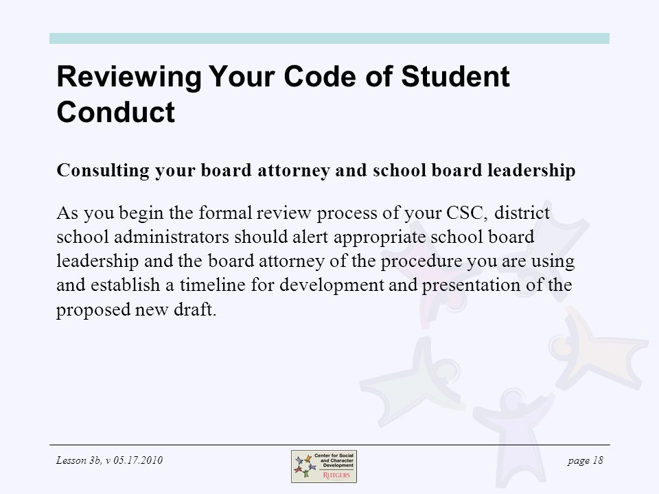 Lesson 3b, v page 18 Consulting your board attorney and school board leadership As you begin the formal review process of your CSC, district school administrators should alert appropriate school board leadership and the board attorney of the procedure you are using and establish a timeline for development and presentation of the proposed new draft.